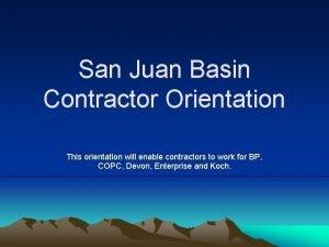 San Juan Basin Contractor Orientation This orientation will