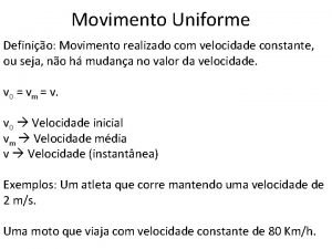Movimento Uniforme Definio Movimento realizado com velocidade constante
