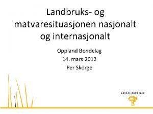 Landbruks og matvaresituasjonen nasjonalt og internasjonalt Oppland Bondelag