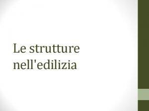 Le strutture nelledilizia Strutture Una struttura ha lo
