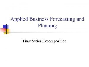 Applied Business Forecasting and Planning Time Series Decomposition