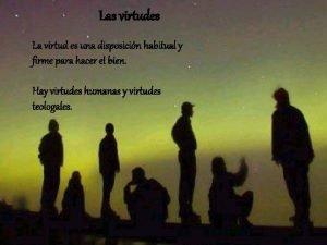 Las virtudes La virtud es una disposicin habitual
