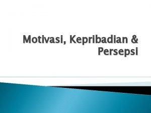 Motivasi Kepribadian Persepsi Motivasi v Motivasi adalah kekuatan