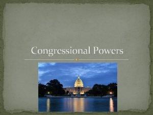 Congressional Powers Congressional Powers Congressional Power Congressional power