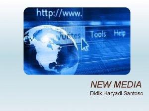 NEW MEDIA Didik Haryadi Santoso New Media which