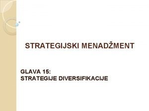 STRATEGIJSKI MENADMENT GLAVA 15 STRATEGIJE DIVERSIFIKACIJE Strategija diversifikacije