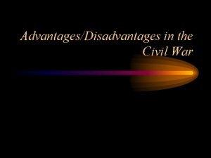 AdvantagesDisadvantages in the Civil War Advantages of North