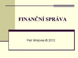FINANN SPRVA Petr Mrkvka 2012 Pojem finann sprva