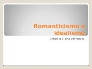 Romanticismo e idealismo Difficolt di una definizione Contro