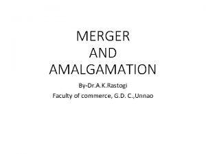 MERGER AND AMALGAMATION ByDr A K Rastogi Faculty
