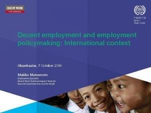 Decent employment and employment policymaking International context Ulaanbaatar