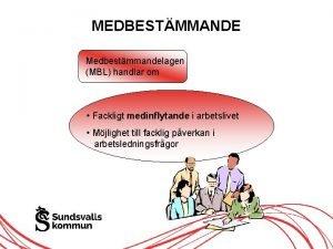 MEDBESTMMANDE Medbestmmandelagen MBL handlar om Fackligt medinflytande i