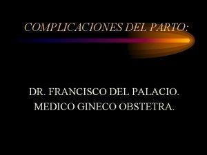 COMPLICACIONES DEL PARTO DR FRANCISCO DEL PALACIO MEDICO