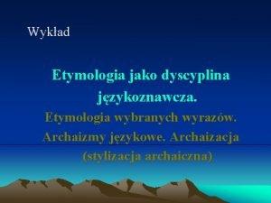 Wykad Etymologia jako dyscyplina jzykoznawcza Etymologia wybranych wyrazw