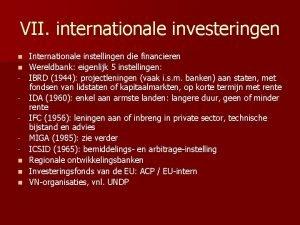 VII internationale investeringen n n Internationale instellingen die