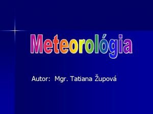 Autor Mgr Tatiana upov 1 vod do meteorolgie
