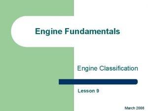 Engine Fundamentals Engine Classification Lesson 9 March 2008