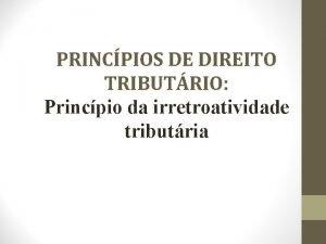 PRINCPIOS DE DIREITO TRIBUTRIO Princpio da irretroatividade tributria