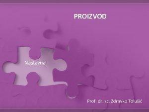 PROIZVOD Nastavna Prof dr sc Zdravko Tolui TEME