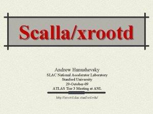 Scallaxrootd Andrew Hanushevsky SLAC National Accelerator Laboratory Stanford