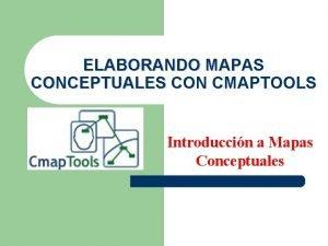 ELABORANDO MAPAS CONCEPTUALES CON CMAPTOOLS Introduccin a Mapas