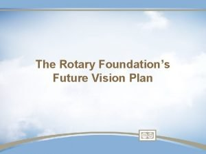 The Rotary Foundations Future Vision Plan Why Plan