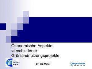 konomische Aspekte verschiedener Grnlandnutzungsprojekte Dr Jan Mller Untersuchungsgegenstand