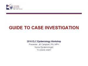 GUIDE TO CASE INVESTIGATION 2016 ELC Epidemiology Workshop