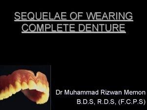 SEQUELAE OF WEARING COMPLETE DENTURE Dr Muhammad Rizwan