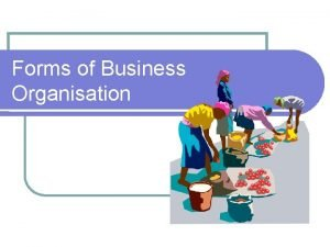 Forms of Business Organisation Business Organisations The Private