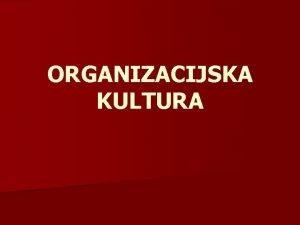 ORGANIZACIJSKA KULTURA to je organizacijska kultura n Peters