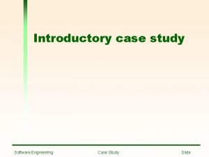 Introductory case study Software Engineering Case Study Slide