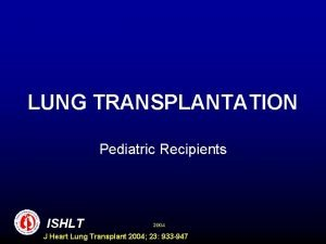 LUNG TRANSPLANTATION Pediatric Recipients ISHLT 2004 J Heart