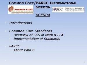 COMMON COREPARCC INFORMATIONAL SESSION AGENDA Introductions Common Core