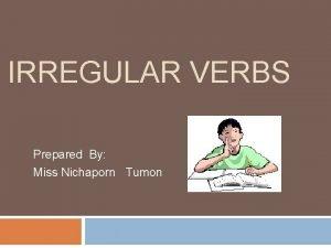 IRREGULAR VERBS Prepared By Miss Nichaporn Tumon verbs