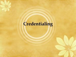 Credentialing Credentialing a process whereby an individual or