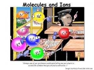 Molecules and Ions Image courtesy of www labinitio