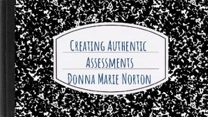 Creating Authentic Assessments Donna Marie Norton Introductions Name
