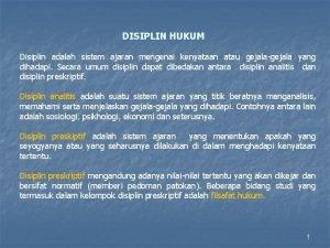 DISIPLIN HUKUM Disiplin adalah sistem ajaran mengenai kenyataan
