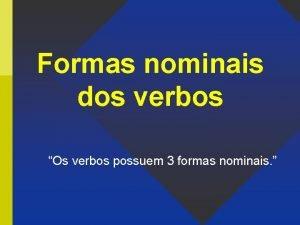 Formas nominais dos verbos Os verbos possuem 3
