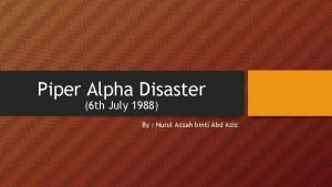 Piper Alpha Disaster 6 th July 1988 By
