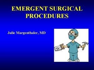 EMERGENT SURGICAL PROCEDURES Julie Margenthaler MD Emergent Surgical