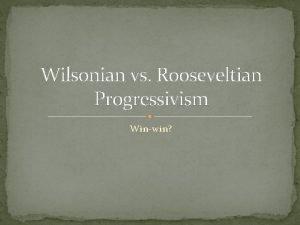 Wilsonian vs Rooseveltian Progressivism Winwin Progressivism New Nationalism