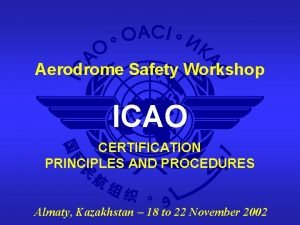 Aerodrome Safety Workshop ICAO CERTIFICATION PRINCIPLES AND PROCEDURES