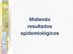 Midiendo resultados epidemiolgicos Resultados epidemiolgicos n Razn Relacin