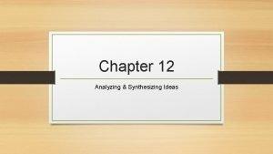Chapter 12 Analyzing Synthesizing Ideas Synthesizing Ideas To