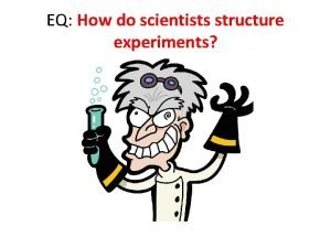 EQ How do scientists structure experiments Methods of
