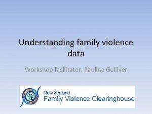 Understanding family violence data Workshop facilitator Pauline Gulliver