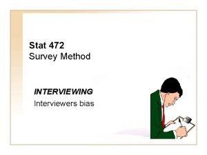 Stat 472 Survey Method INTERVIEWING Interviewers bias A