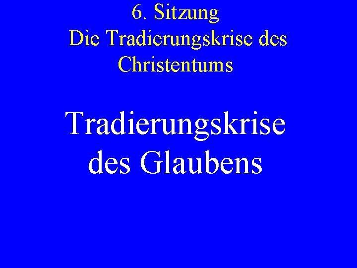 6 Sitzung Die Tradierungskrise des Christentums Tradierungskrise des